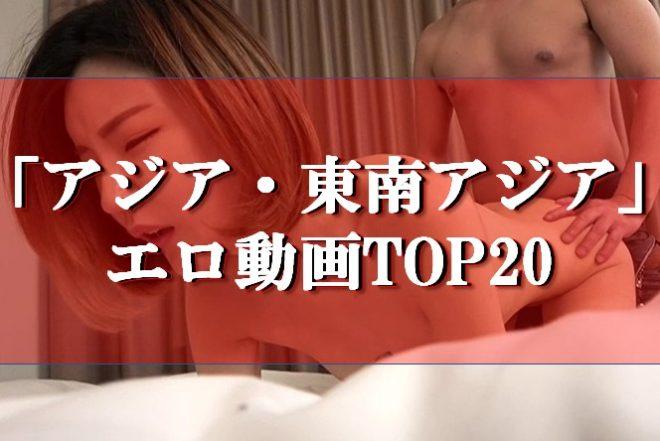 「アジア・東南アジア」のエロ動画TOP20!無修正の無料視聴も?